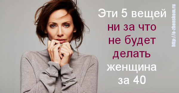 5 вещей, которых вы не дождетесь от женщины за 40!