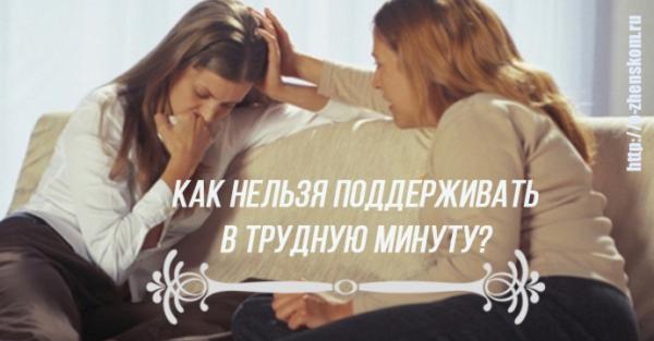 Как НЕЛЬЗЯ поддерживать близких в трудную минуту?
