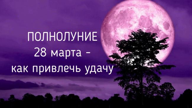 Магическое Полнолуние 28 марта 2021 года: что можно и что нельзя делать, как привлечь удачу